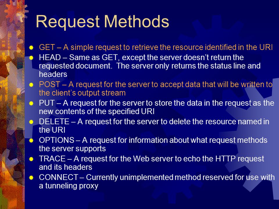 Request Methods  GET – A simple request to retrieve the resource identified in the URI  HEAD – Same as GET, except the server doesn't return the requested document.