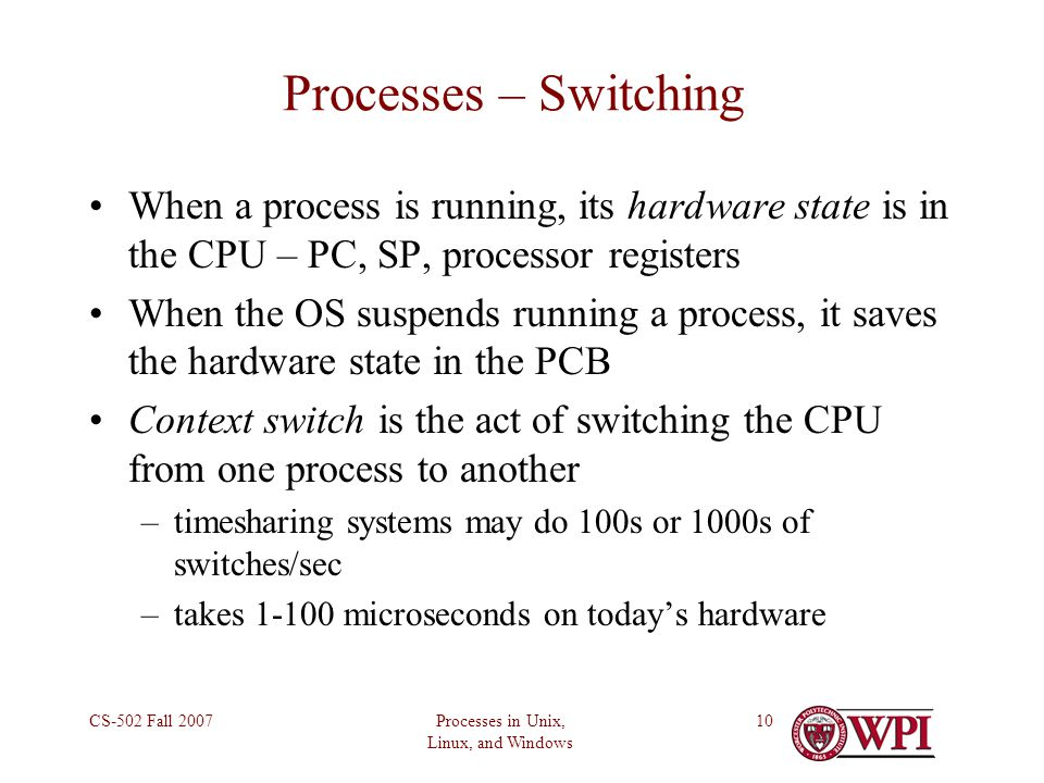 Processes in Unix, Linux, and Windows CS-502 Fall Processes – Switching When a process is running, its hardware state is in the CPU – PC, SP, processor registers When the OS suspends running a process, it saves the hardware state in the PCB Context switch is the act of switching the CPU from one process to another –timesharing systems may do 100s or 1000s of switches/sec –takes microseconds on today's hardware