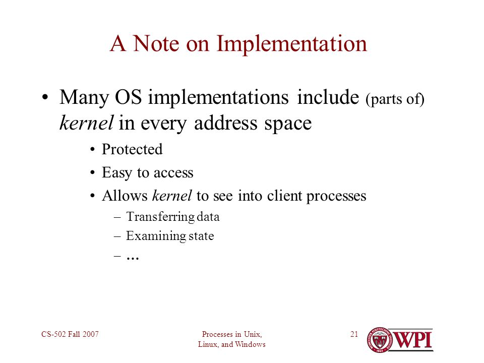 Processes in Unix, Linux, and Windows CS-502 Fall A Note on Implementation Many OS implementations include (parts of) kernel in every address space Protected Easy to access Allows kernel to see into client processes –Transferring data –Examining state –…