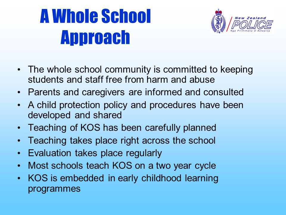 A Whole School Approach The whole school community is committed to keeping students and staff free from harm and abuse Parents and caregivers are informed and consulted A child protection policy and procedures have been developed and shared Teaching of KOS has been carefully planned Teaching takes place right across the school Evaluation takes place regularly Most schools teach KOS on a two year cycle KOS is embedded in early childhood learning programmes