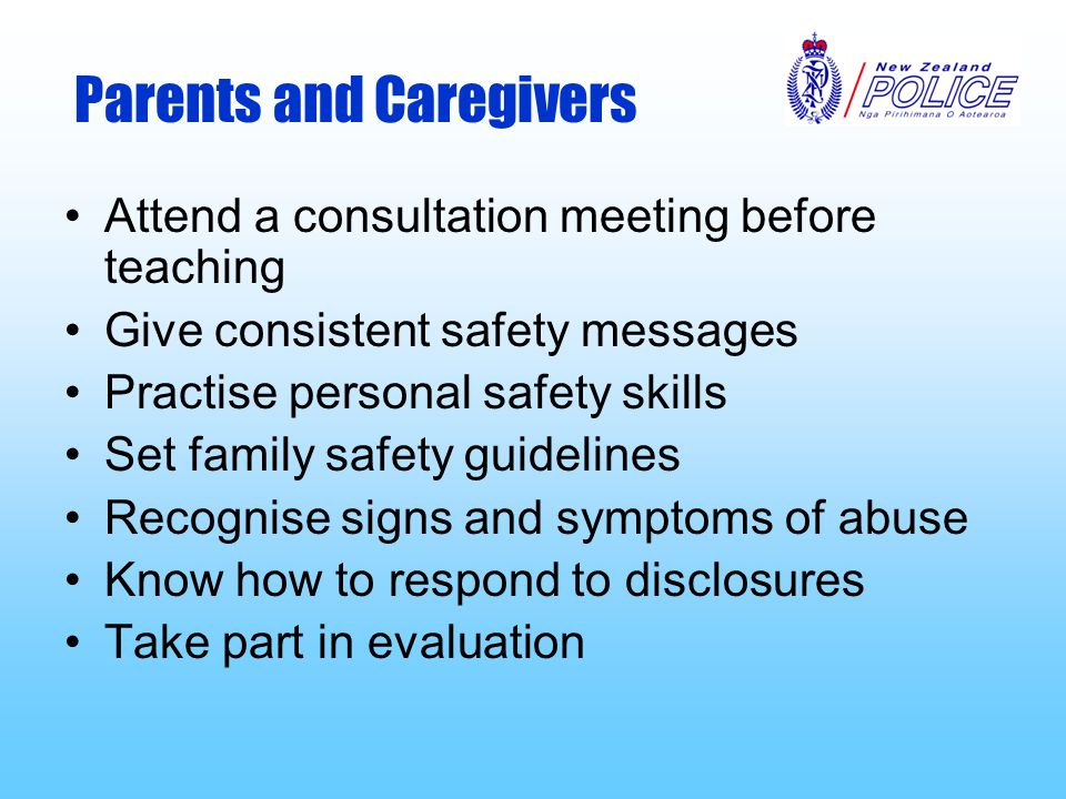 Parents and Caregivers Attend a consultation meeting before teaching Give consistent safety messages Practise personal safety skills Set family safety guidelines Recognise signs and symptoms of abuse Know how to respond to disclosures Take part in evaluation