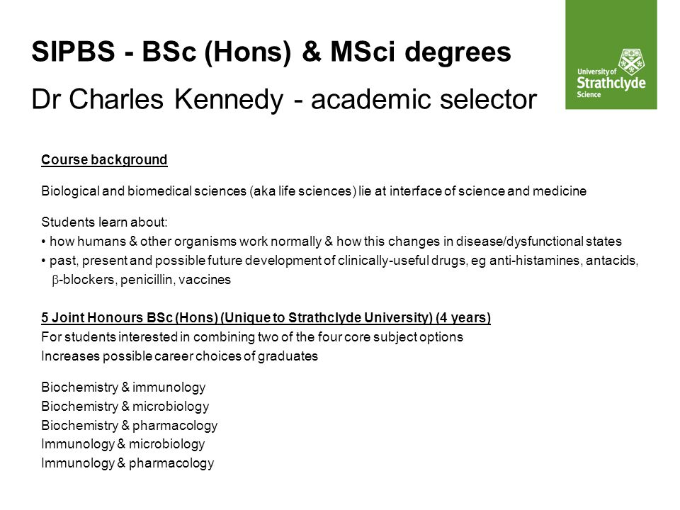 SIPBS - BSc (Hons) & MSci degrees Dr Charles Kennedy - academic selector Course background Biological and biomedical sciences (aka life sciences) lie at interface of science and medicine Students learn about: how humans & other organisms work normally & how this changes in disease/dysfunctional states past, present and possible future development of clinically-useful drugs, eg anti-histamines, antacids,  -blockers, penicillin, vaccines 5 Joint Honours BSc (Hons) (Unique to Strathclyde University) (4 years) For students interested in combining two of the four core subject options Increases possible career choices of graduates Biochemistry & immunology Biochemistry & microbiology Biochemistry & pharmacology Immunology & microbiology Immunology & pharmacology