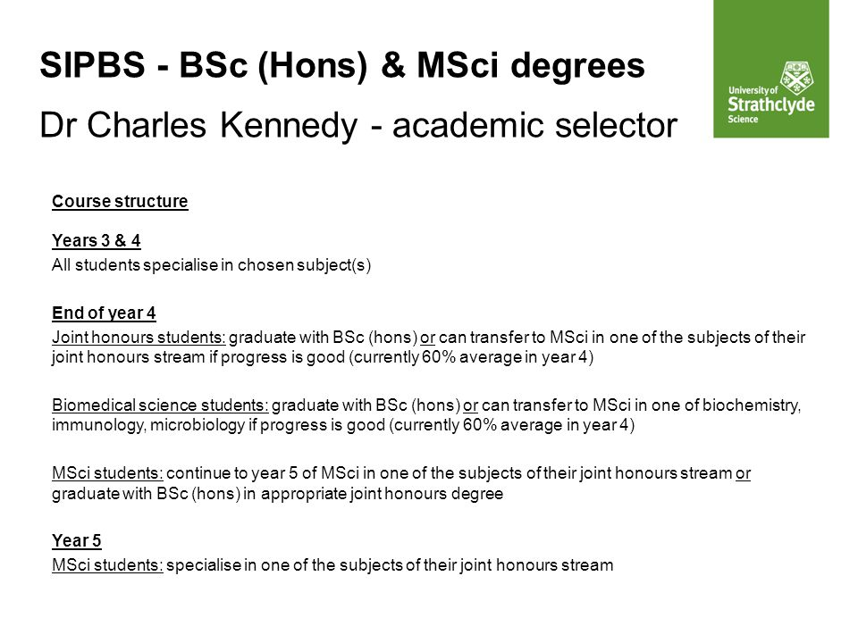 SIPBS - BSc (Hons) & MSci degrees Dr Charles Kennedy - academic selector Course structure Years 3 & 4 All students specialise in chosen subject(s) End of year 4 Joint honours students: graduate with BSc (hons) or can transfer to MSci in one of the subjects of their joint honours stream if progress is good (currently 60% average in year 4) Biomedical science students: graduate with BSc (hons) or can transfer to MSci in one of biochemistry, immunology, microbiology if progress is good (currently 60% average in year 4) MSci students: continue to year 5 of MSci in one of the subjects of their joint honours stream or graduate with BSc (hons) in appropriate joint honours degree Year 5 MSci students: specialise in one of the subjects of their joint honours stream