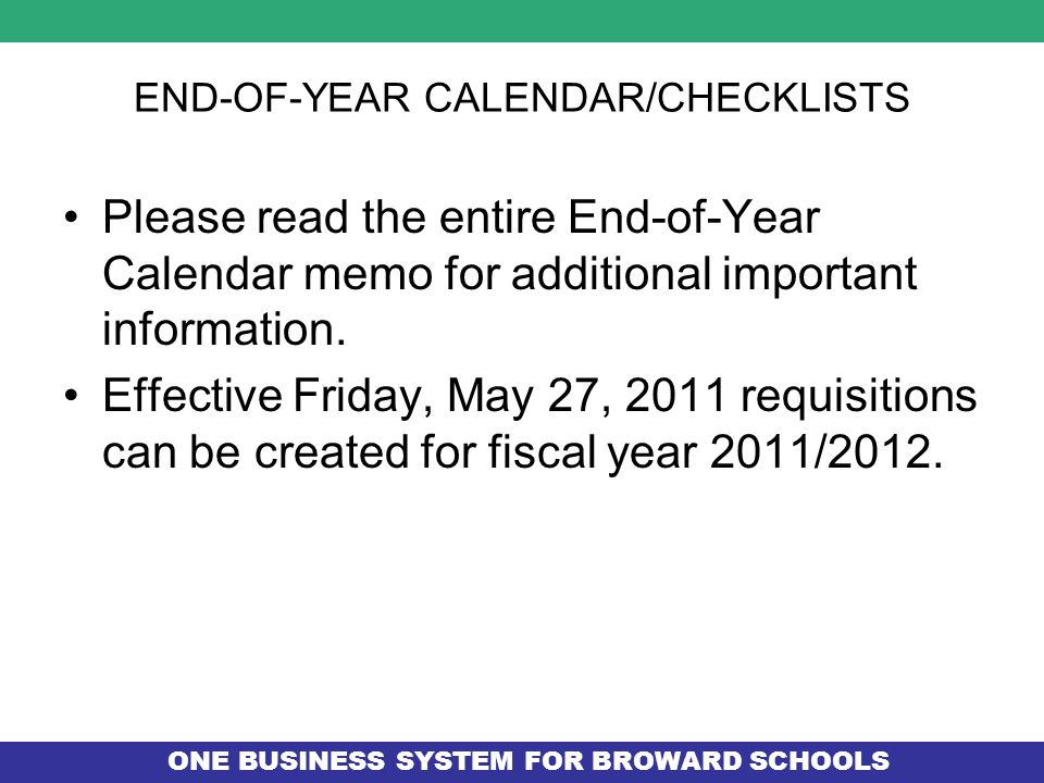 ONE BUSINESS SYSTEM FOR BROWARD SCHOOLS END-OF-YEAR CALENDAR/CHECKLISTS Please read the entire End-of-Year Calendar memo for additional important information.