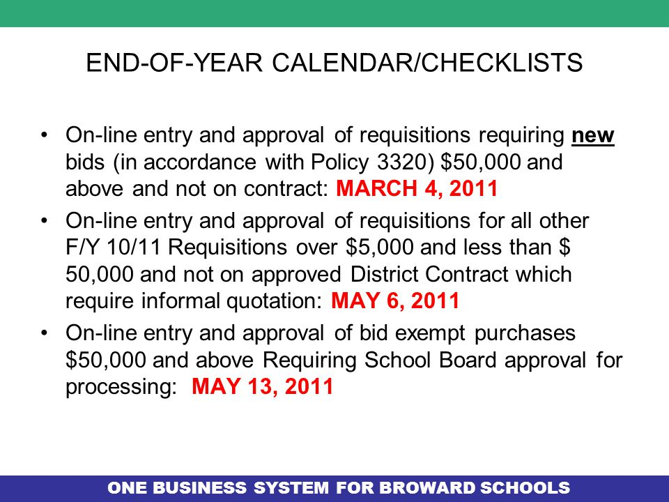 ONE BUSINESS SYSTEM FOR BROWARD SCHOOLS END-OF-YEAR CALENDAR/CHECKLISTS On-line entry and approval of requisitions requiring new bids (in accordance with Policy 3320) $50,000 and above and not on contract: MARCH 4, 2011 On-line entry and approval of requisitions for all other F/Y 10/11 Requisitions over $5,000 and less than $ 50,000 and not on approved District Contract which require informal quotation: MAY 6, 2011 On-line entry and approval of bid exempt purchases $50,000 and above Requiring School Board approval for processing: MAY 13, 2011