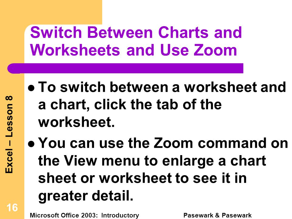 Excel – Lesson 8 Microsoft Office 2003: Introductory Pasewark & Pasewark 16 Switch Between Charts and Worksheets and Use Zoom To switch between a worksheet and a chart, click the tab of the worksheet.