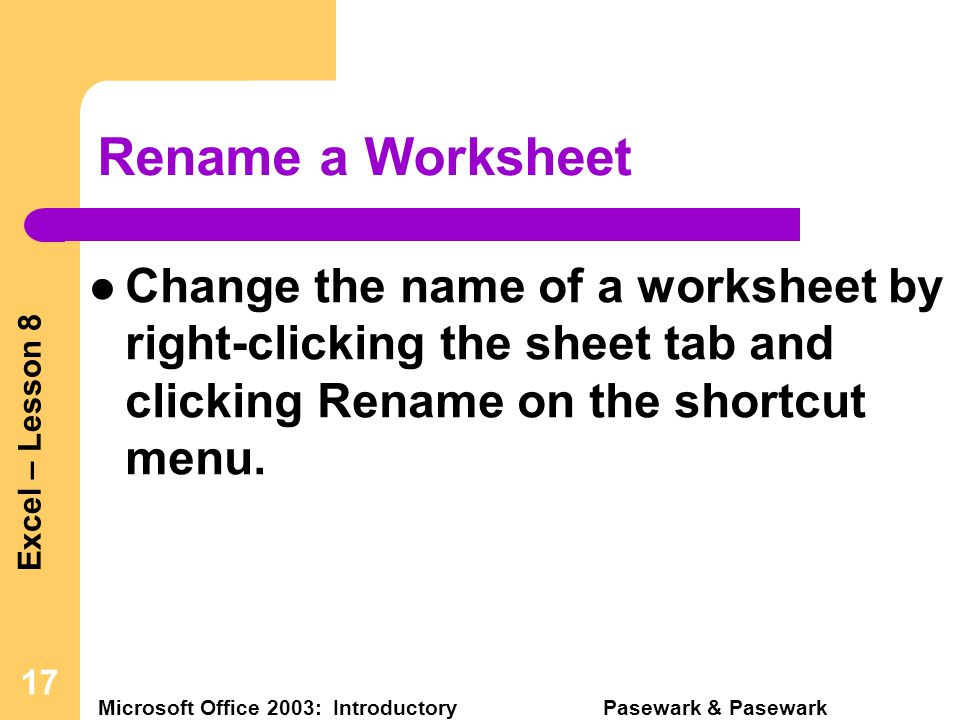 Excel – Lesson 8 Microsoft Office 2003: Introductory Pasewark & Pasewark 17 Rename a Worksheet Change the name of a worksheet by right-clicking the sheet tab and clicking Rename on the shortcut menu.