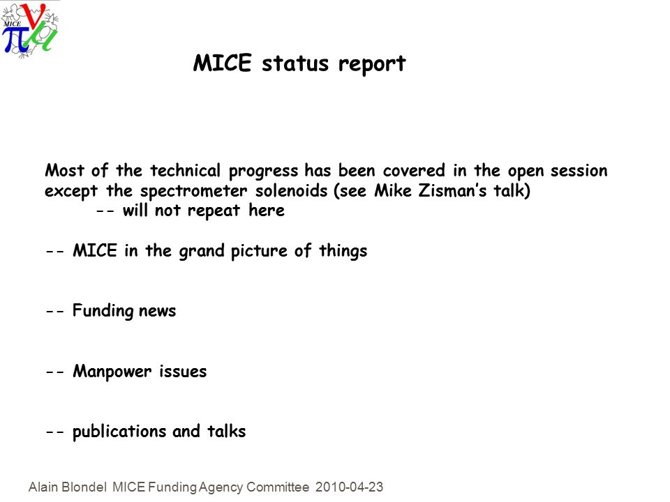 Alain Blondel MICE Funding Agency Committee MICE status report Most of the technical progress has been covered in the open session except the spectrometer solenoids (see Mike Zisman's talk) -- will not repeat here -- MICE in the grand picture of things -- Funding news -- Manpower issues -- publications and talks
