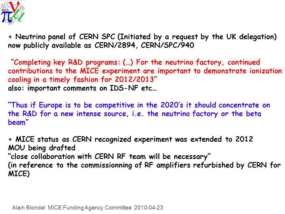 Alain Blondel MICE Funding Agency Committee Neutrino panel of CERN SPC (Initiated by a request by the UK delegation) now publicly available as CERN/2894, CERN/SPC/940 Completing key R&D programs: (…) For the neutrino factory, continued contributions to the MICE experiment are important to demonstrate ionization cooling in a timely fashion for 2012/2013 also: important comments on IDS-NF etc… Thus if Europe is to be competitive in the 2020's it should concentrate on the R&D for a new intense source, i.e.