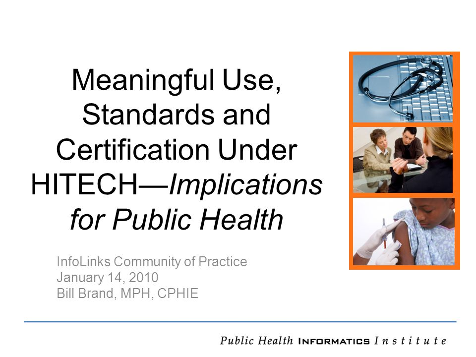 Meaningful Use, Standards and Certification Under HITECH—Implications for Public Health InfoLinks Community of Practice January 14, 2010 Bill Brand, MPH, CPHIE