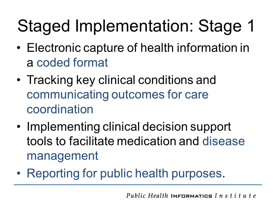 Staged Implementation: Stage 1 Electronic capture of health information in a coded format Tracking key clinical conditions and communicating outcomes for care coordination Implementing clinical decision support tools to facilitate medication and disease management Reporting for public health purposes.