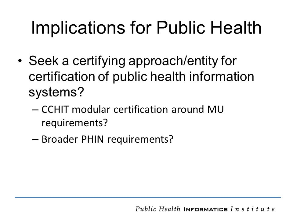 Implications for Public Health Seek a certifying approach/entity for certification of public health information systems.