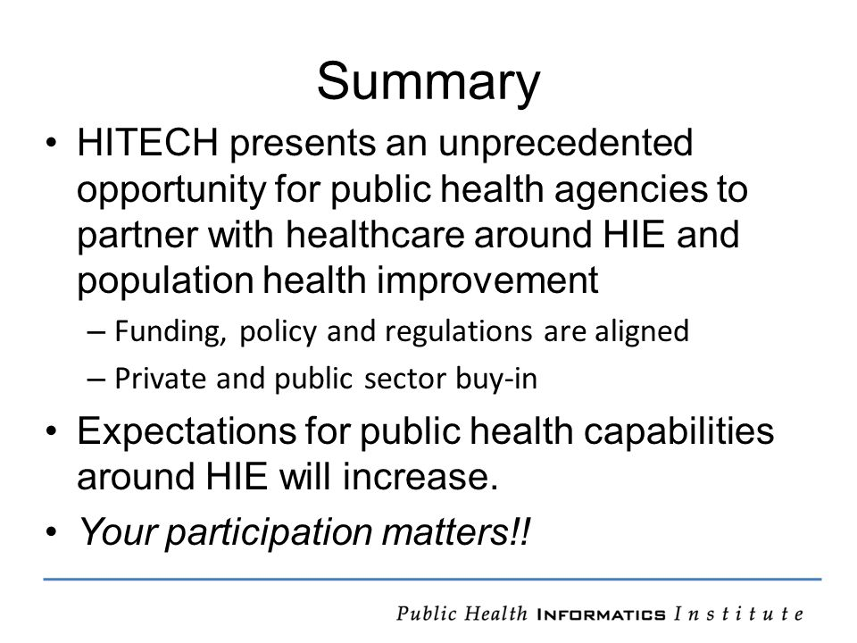 Summary HITECH presents an unprecedented opportunity for public health agencies to partner with healthcare around HIE and population health improvement – Funding, policy and regulations are aligned – Private and public sector buy-in Expectations for public health capabilities around HIE will increase.