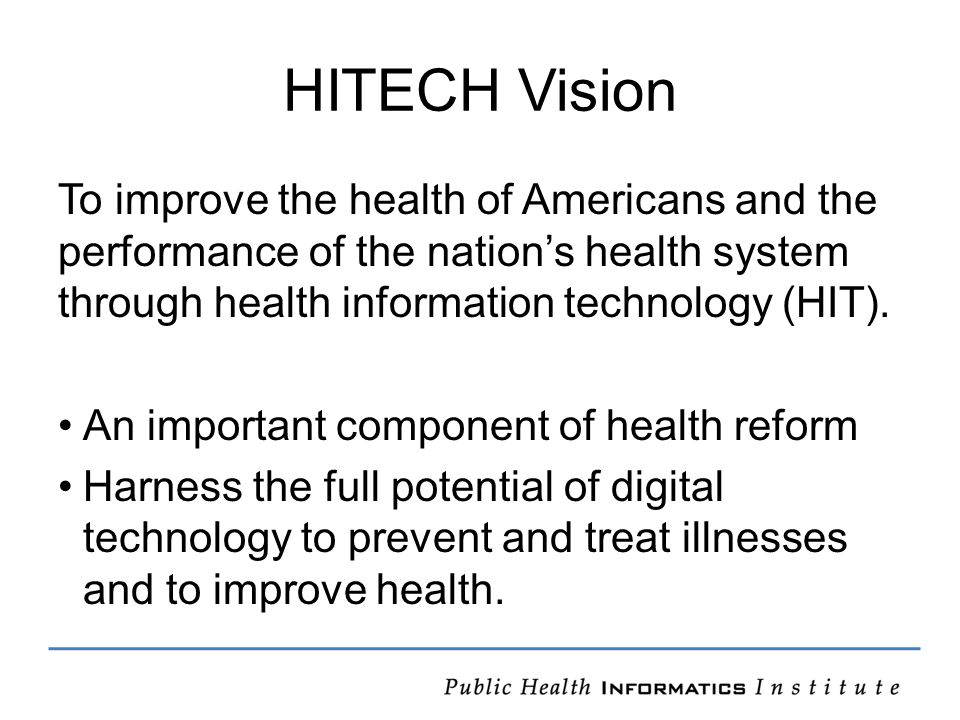 HITECH Vision To improve the health of Americans and the performance of the nation's health system through health information technology (HIT).