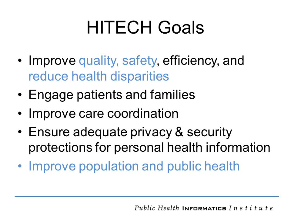 HITECH Goals Improve quality, safety, efficiency, and reduce health disparities Engage patients and families Improve care coordination Ensure adequate privacy & security protections for personal health information Improve population and public health
