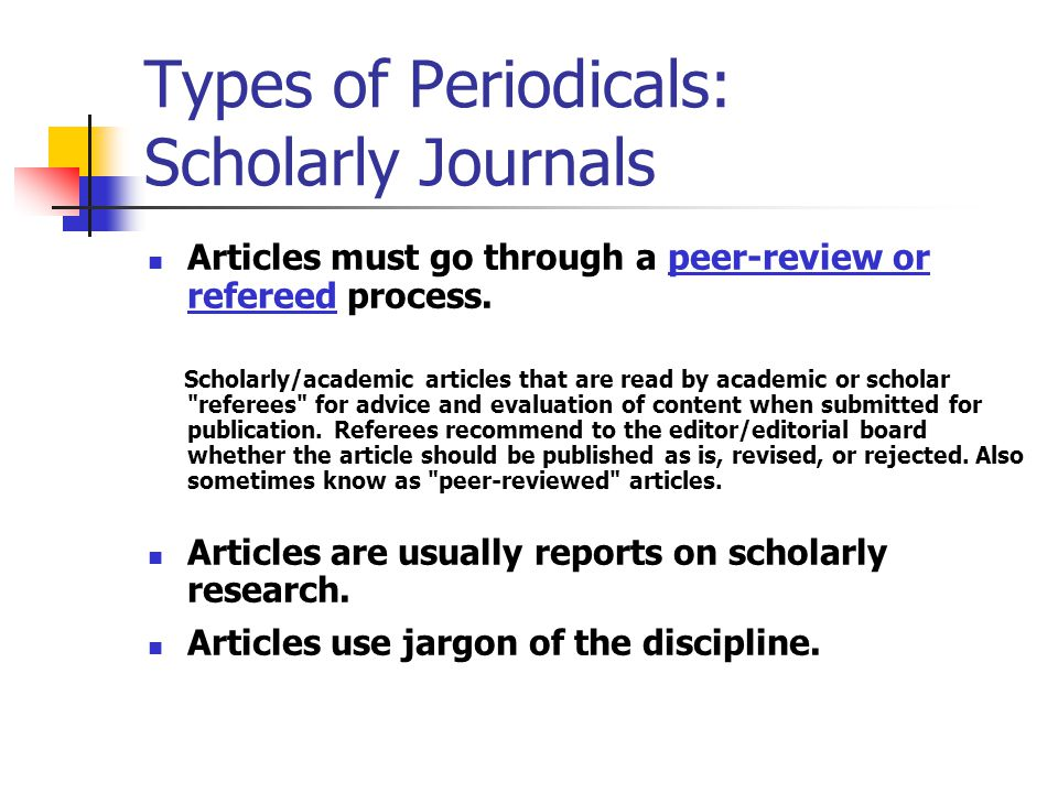 Types of Periodicals Scholarly Journals Authors are authorities in their fields.