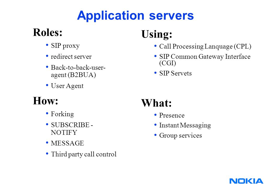 Application servers Roles: SIP proxy redirect server Back-to-back-user- agent (B2BUA) User Agent How: Forking SUBSCRIBE - NOTIFY MESSAGE Third party call control Using: Call Processing Lanquage (CPL) SIP Common Gateway Interface (CGI) SIP Servets What: Presence Instant Messaging Group services