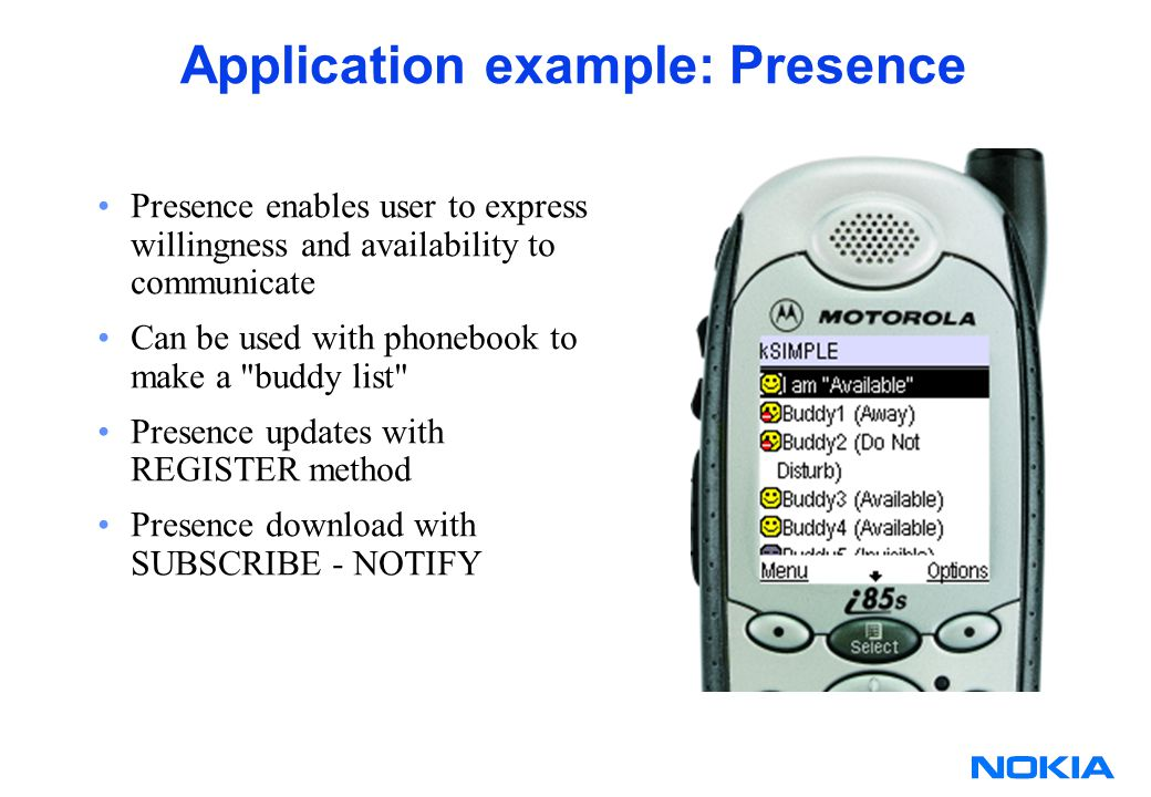 Application example: Presence Presence enables user to express willingness and availability to communicate Can be used with phonebook to make a buddy list Presence updates with REGISTER method Presence download with SUBSCRIBE - NOTIFY