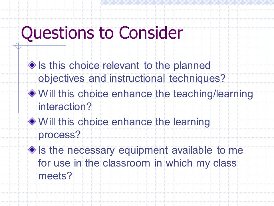 Questions to Consider Is this choice relevant to the planned objectives and instructional techniques.