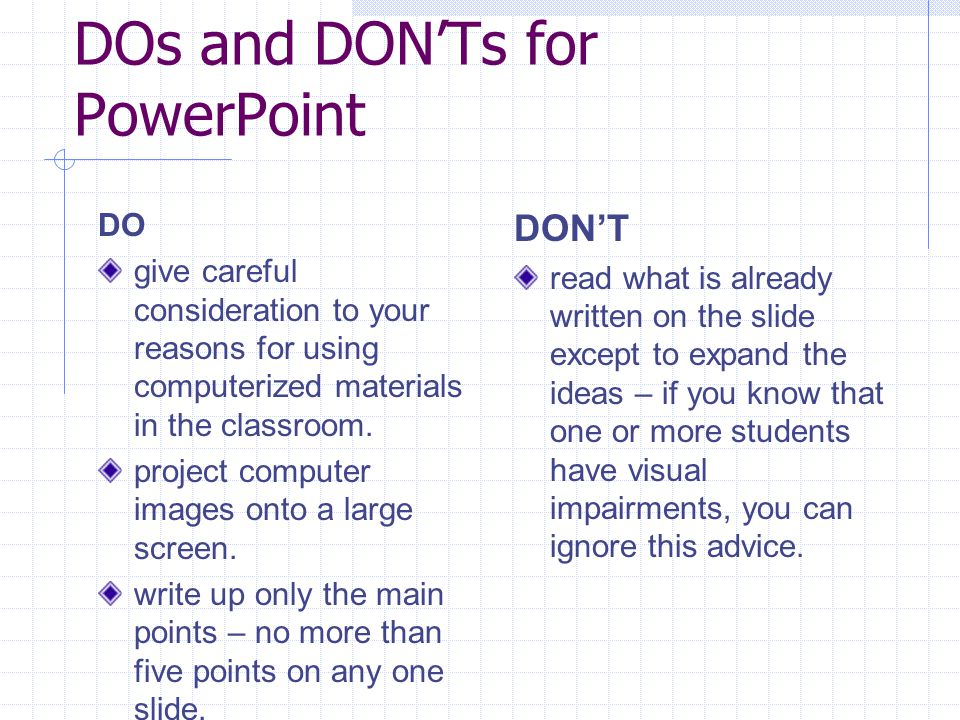 DOs and DON'Ts for PowerPoint DO give careful consideration to your reasons for using computerized materials in the classroom.