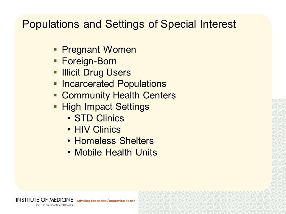 Populations and Settings of Special Interest  Pregnant Women  Foreign-Born  Illicit Drug Users  Incarcerated Populations  Community Health Centers  High Impact Settings STD Clinics HIV Clinics Homeless Shelters Mobile Health Units