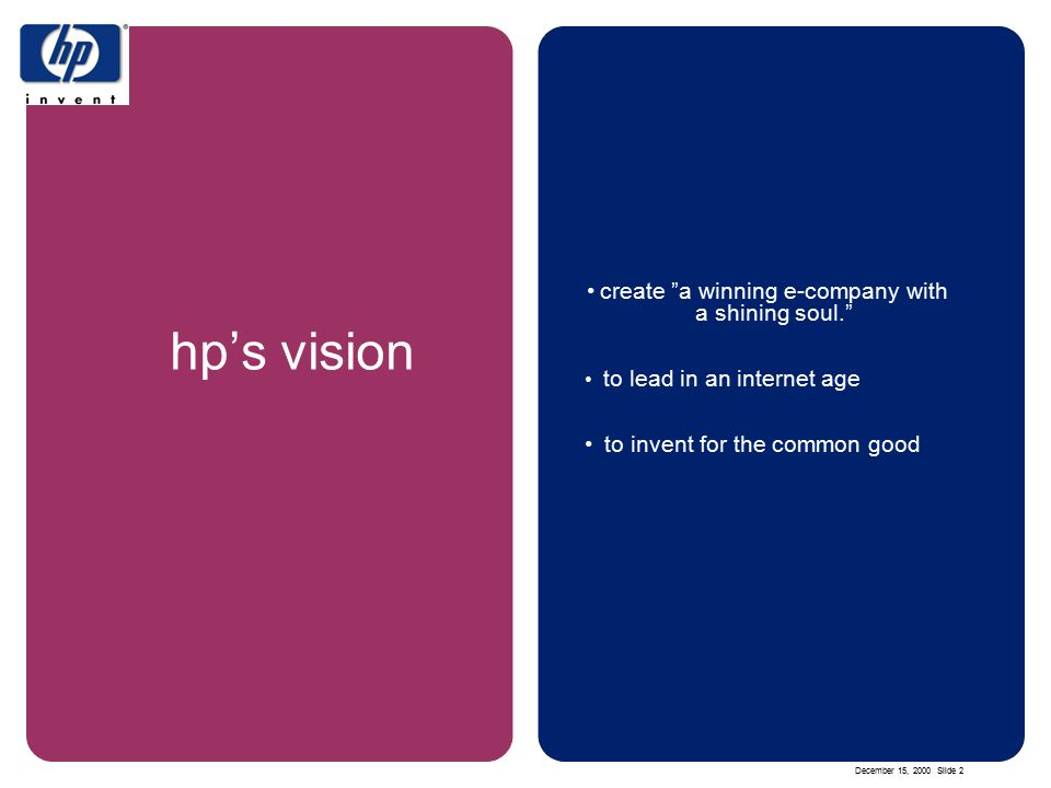 December 15, 2000 Slide 2 hp's vision create a winning e-company with a shining soul. to lead in an internet age to invent for the common good