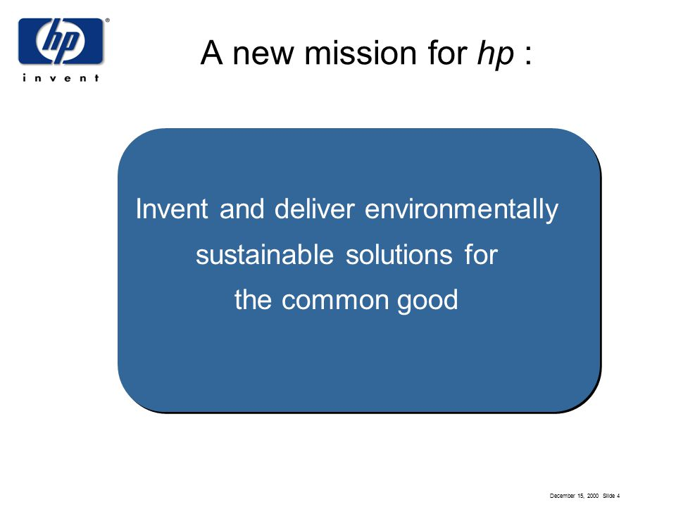 December 15, 2000 Slide 4 A new mission for hp : Invent and deliver environmentally sustainable solutions for the common good