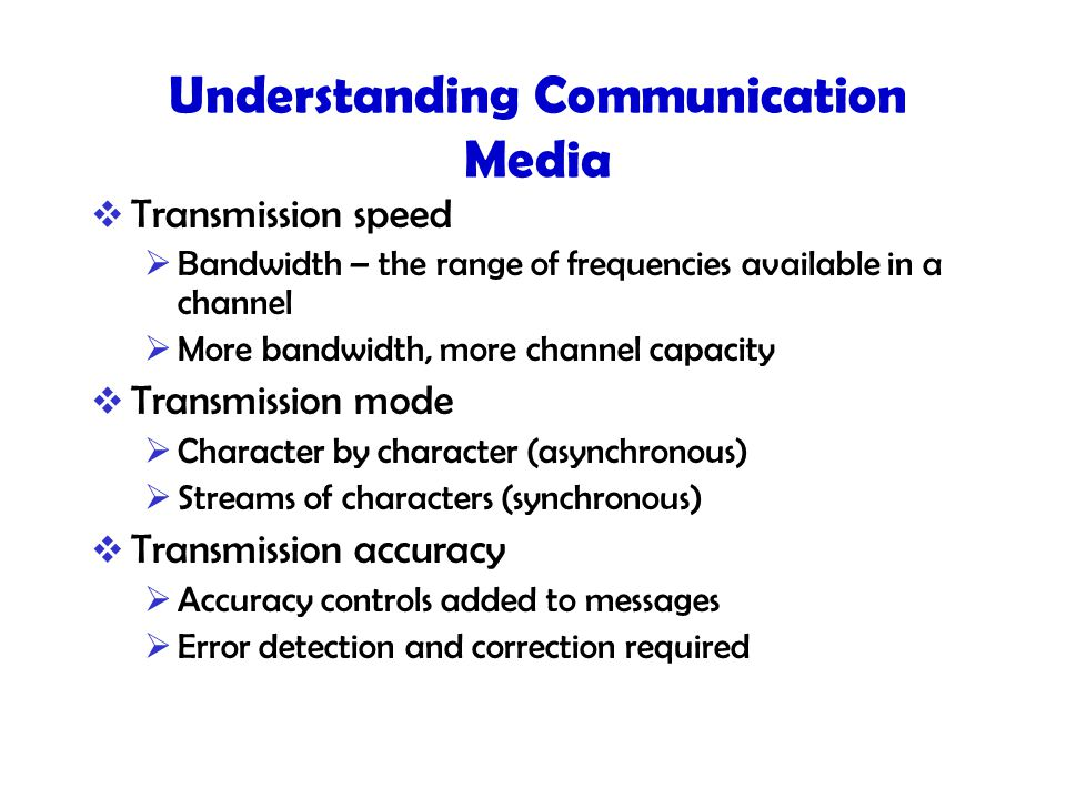 Understanding Communication Media  Transmission speed  Bandwidth – the range of frequencies available in a channel  More bandwidth, more channel capacity  Transmission mode  Character by character (asynchronous)  Streams of characters (synchronous)  Transmission accuracy  Accuracy controls added to messages  Error detection and correction required