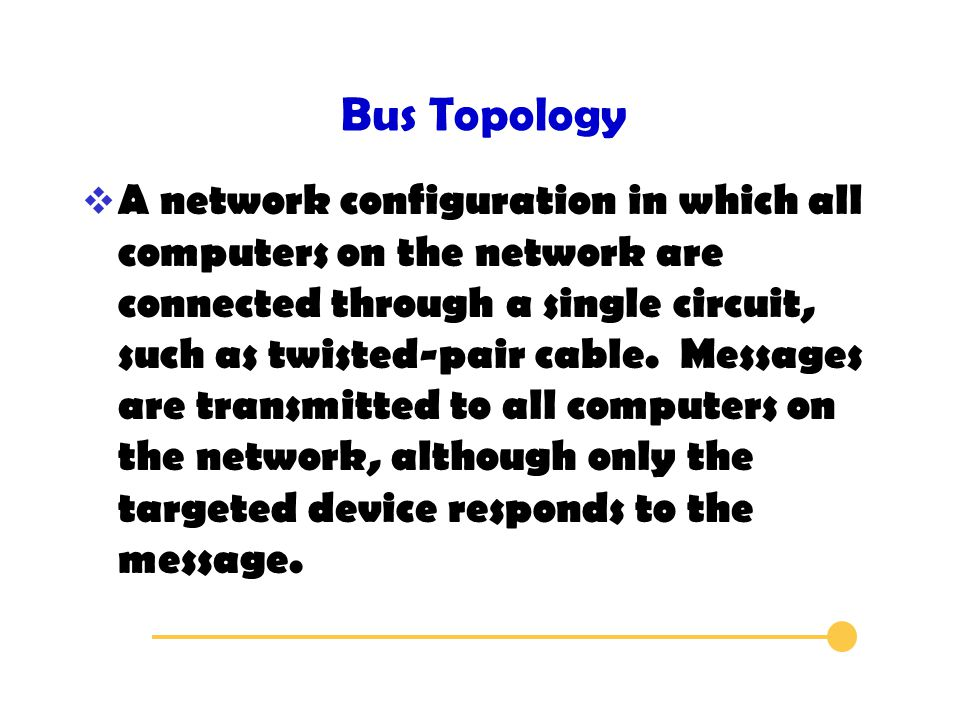 Bus Topology  A network configuration in which all computers on the network are connected through a single circuit, such as twisted-pair cable.