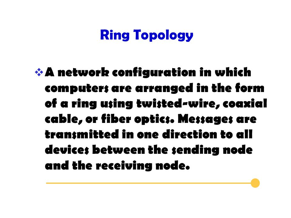 Ring Topology  A network configuration in which computers are arranged in the form of a ring using twisted-wire, coaxial cable, or fiber optics.