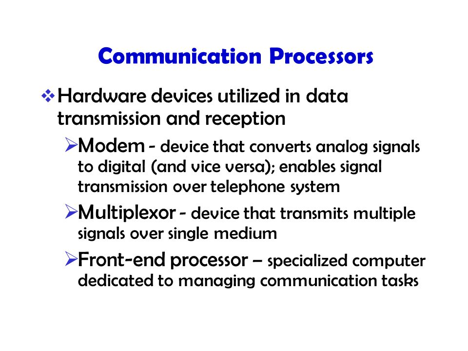 Communication Processors  Hardware devices utilized in data transmission and reception  Modem - device that converts analog signals to digital (and vice versa); enables signal transmission over telephone system  Multiplexor - device that transmits multiple signals over single medium  Front-end processor – specialized computer dedicated to managing communication tasks