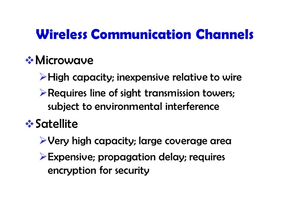 Wireless Communication Channels  Microwave  High capacity; inexpensive relative to wire  Requires line of sight transmission towers; subject to environmental interference  Satellite  Very high capacity; large coverage area  Expensive; propagation delay; requires encryption for security