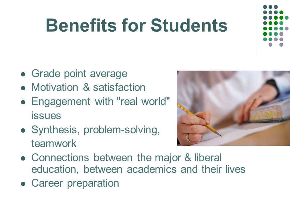Benefits for Students Grade point average Motivation & satisfaction Engagement with real world issues Synthesis, problem-solving, teamwork Connections between the major & liberal education, between academics and their lives Career preparation