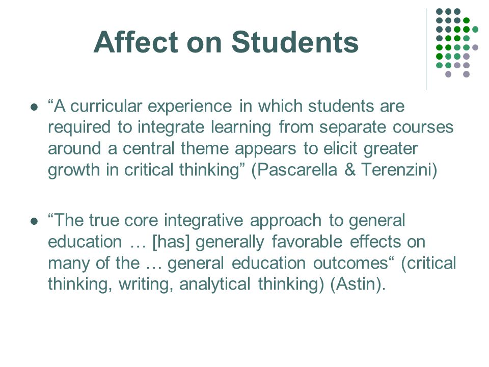 Affect on Students A curricular experience in which students are required to integrate learning from separate courses around a central theme appears to elicit greater growth in critical thinking (Pascarella & Terenzini) The true core integrative approach to general education … [has] generally favorable effects on many of the … general education outcomes (critical thinking, writing, analytical thinking) (Astin).