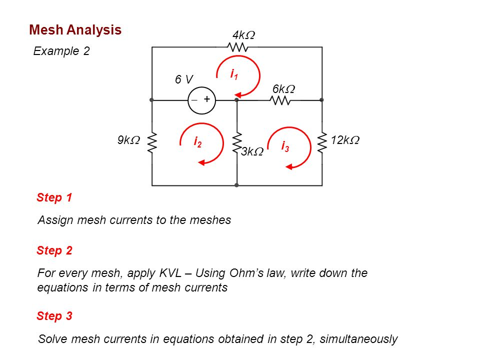 i1i1 9k  6k  12k  4k  3k  6 V  + i3i3 Mesh Analysis Step 1 Assign mesh currents to the meshes Step 2 For every mesh, apply KVL – Using Ohm's law, write down the equations in terms of mesh currents i2i2 Step 3 Solve mesh currents in equations obtained in step 2, simultaneously Example 2