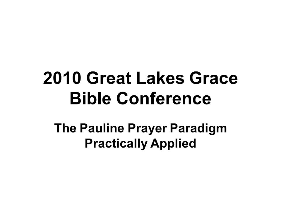 2010 Great Lakes Grace Bible Conference The Pauline Prayer Paradigm Practically Applied