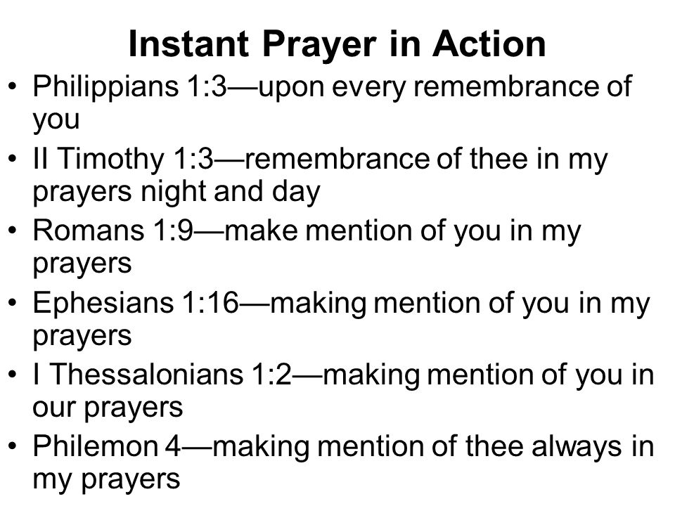 Instant Prayer in Action Philippians 1:3—upon every remembrance of you II Timothy 1:3—remembrance of thee in my prayers night and day Romans 1:9—make mention of you in my prayers Ephesians 1:16—making mention of you in my prayers I Thessalonians 1:2—making mention of you in our prayers Philemon 4—making mention of thee always in my prayers