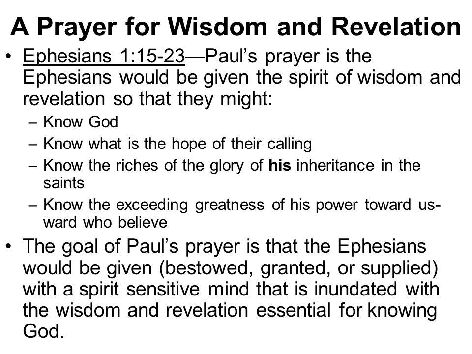 A Prayer for Wisdom and Revelation Ephesians 1:15-23—Paul's prayer is the Ephesians would be given the spirit of wisdom and revelation so that they might: –Know God –Know what is the hope of their calling –Know the riches of the glory of his inheritance in the saints –Know the exceeding greatness of his power toward us- ward who believe The goal of Paul's prayer is that the Ephesians would be given (bestowed, granted, or supplied) with a spirit sensitive mind that is inundated with the wisdom and revelation essential for knowing God.