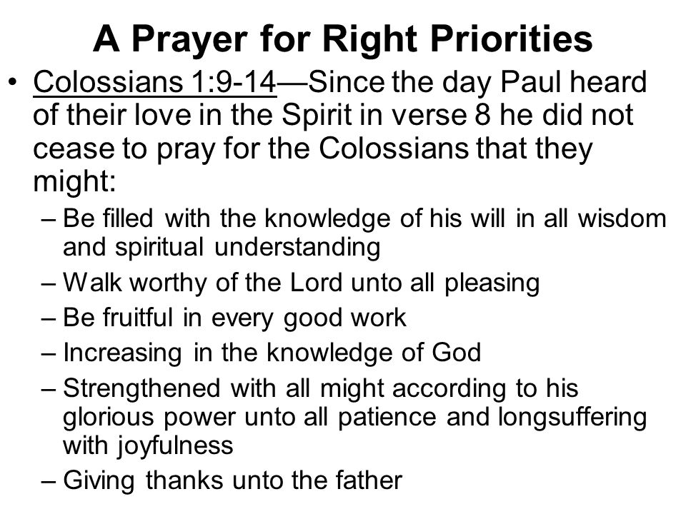 A Prayer for Right Priorities Colossians 1:9-14—Since the day Paul heard of their love in the Spirit in verse 8 he did not cease to pray for the Colossians that they might: –Be filled with the knowledge of his will in all wisdom and spiritual understanding –Walk worthy of the Lord unto all pleasing –Be fruitful in every good work –Increasing in the knowledge of God –Strengthened with all might according to his glorious power unto all patience and longsuffering with joyfulness –Giving thanks unto the father