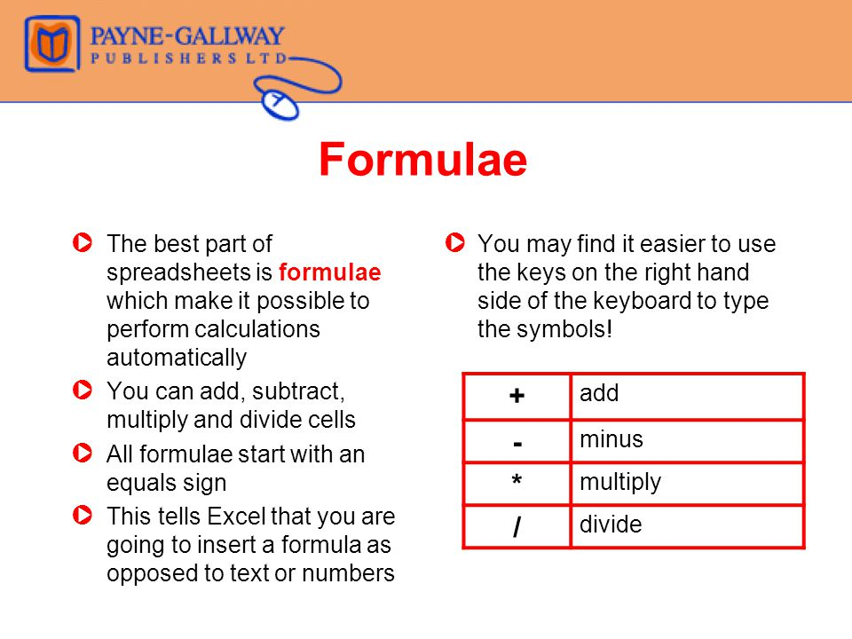 Formulae ZThe best part of spreadsheets is formulae which make it possible to perform calculations automatically ZYou can add, subtract, multiply and divide cells ZAll formulae start with an equals sign ZThis tells Excel that you are going to insert a formula as opposed to text or numbers Z You may find it easier to use the keys on the right hand side of the keyboard to type the symbols.