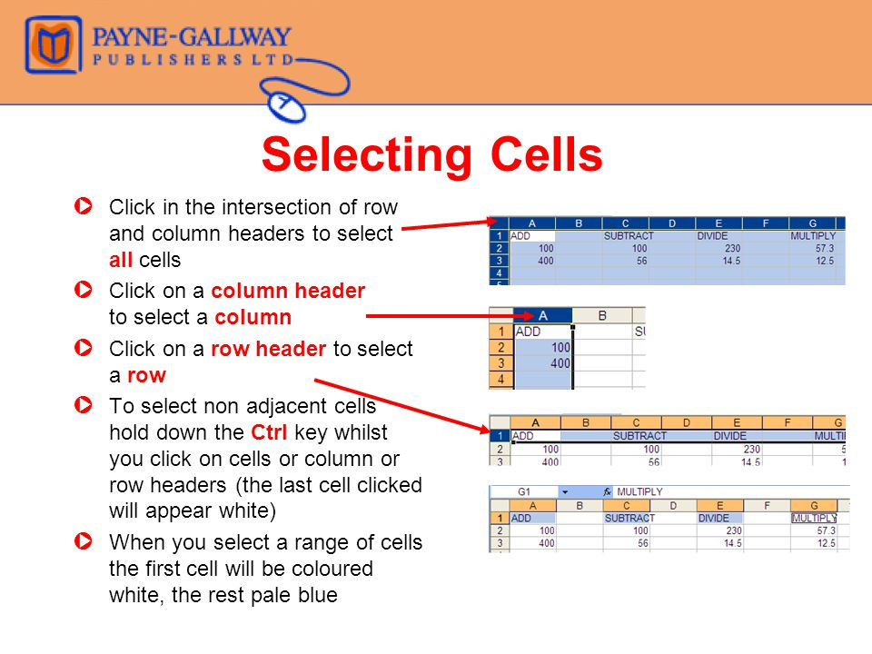 Selecting Cells ZClick in the intersection of row and column headers to select all cells ZClick on a column header to select a column ZClick on a row header to select a row ZTo select non adjacent cells hold down the Ctrl key whilst you click on cells or column or row headers (the last cell clicked will appear white) ZWhen you select a range of cells the first cell will be coloured white, the rest pale blue
