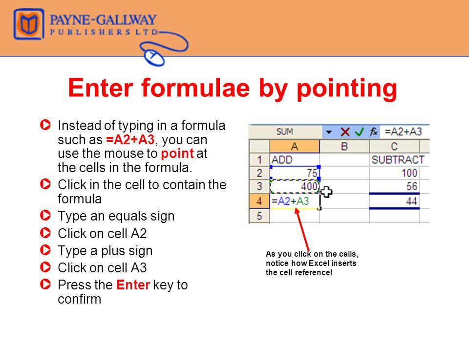 Enter formulae by pointing ZInstead of typing in a formula such as =A2+A3, you can use the mouse to point at the cells in the formula.