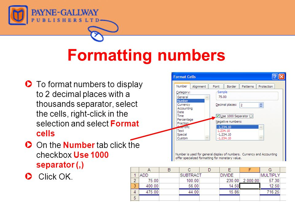 Formatting numbers ZTo format numbers to display to 2 decimal places with a thousands separator, select the cells, right-click in the selection and select Format cells ZOn the Number tab click the checkbox Use 1000 separator (,) Z Click OK.