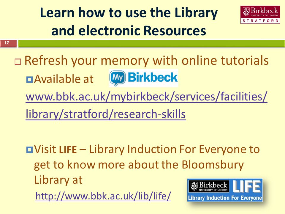 Learn how to use the Library and electronic Resources  Refresh your memory with online tutorials  Available at   library/stratford/research-skills  Visit LIFE – Library Induction For Everyone to get to know more about the Bloomsbury Library at   17