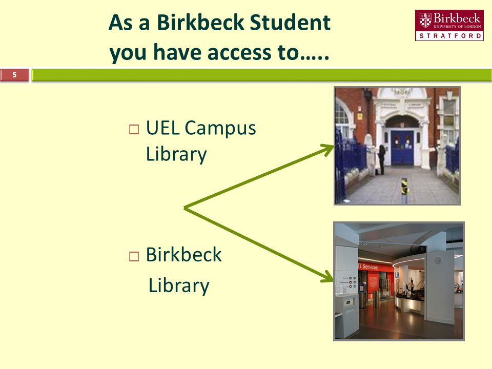 As a Birkbeck Student you have access to….. 5  UEL Campus Library  Birkbeck Library
