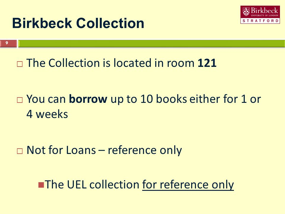 Birkbeck Collection  The Collection is located in room 121  You can borrow up to 10 books either for 1 or 4 weeks  Not for Loans – reference only The UEL collection for reference only 9