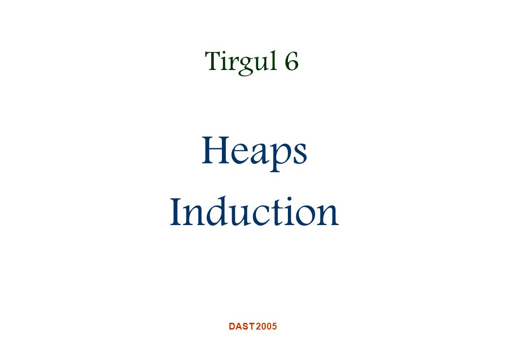 DAST 2005 Tirgul 6 Heaps Induction