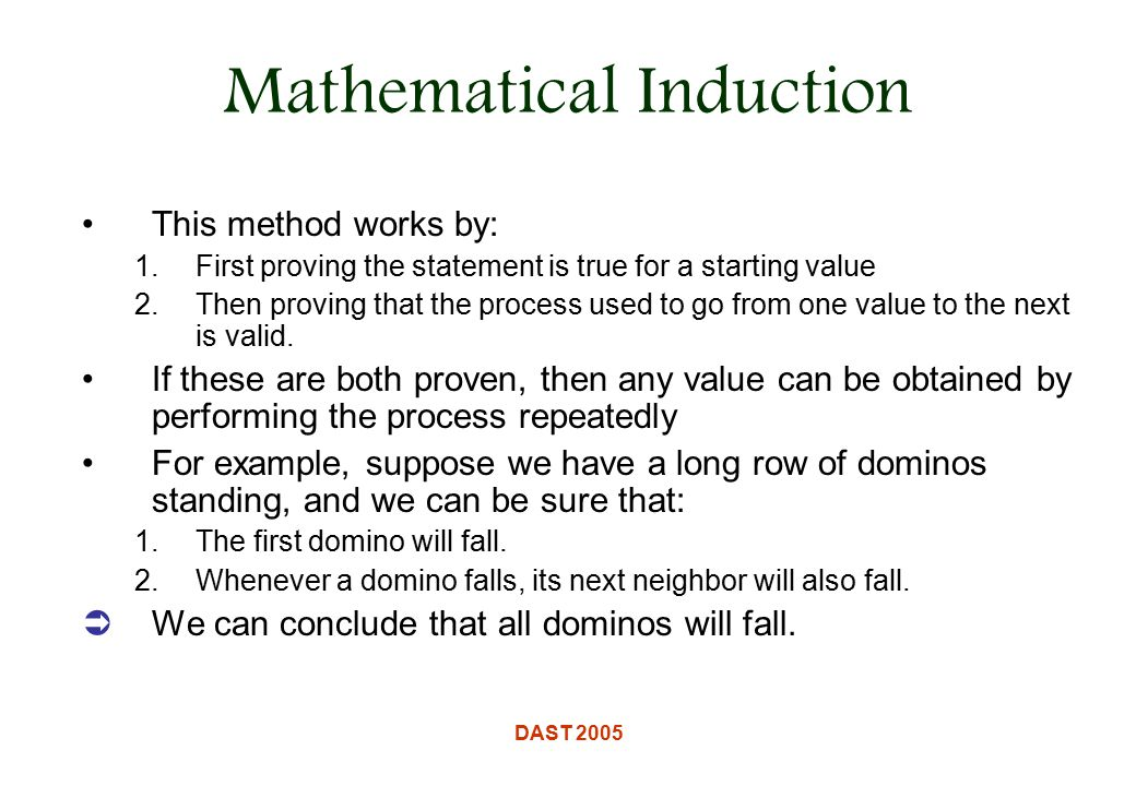 DAST 2005 Mathematical Induction This method works by: 1.First proving the statement is true for a starting value 2.Then proving that the process used to go from one value to the next is valid.