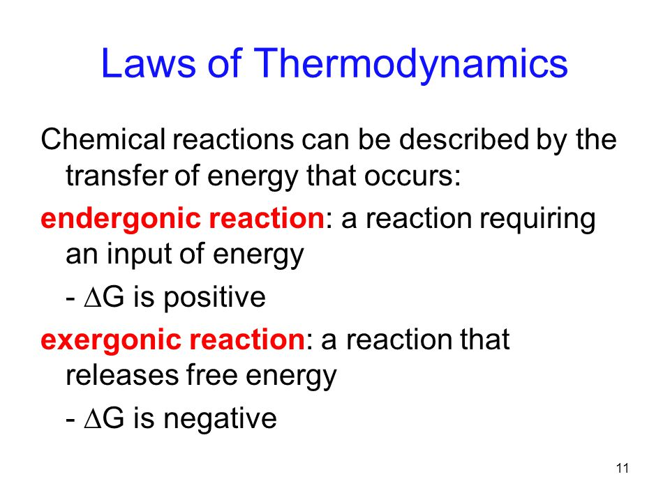 11 Laws of Thermodynamics Chemical reactions can be described by the transfer of energy that occurs: endergonic reaction: a reaction requiring an input of energy -  G is positive exergonic reaction: a reaction that releases free energy -  G is negative