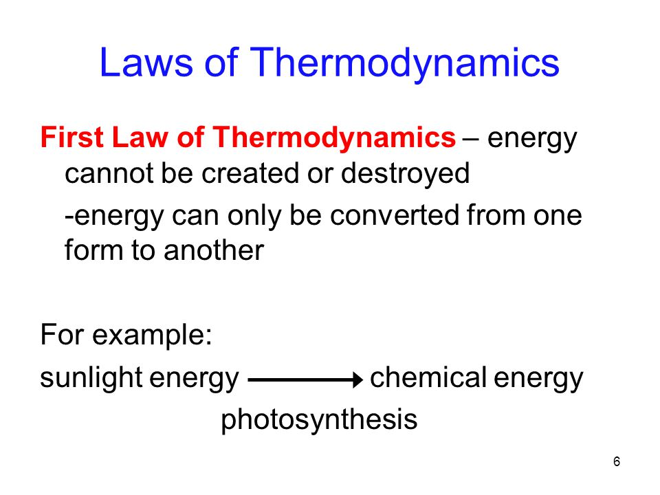 6 Laws of Thermodynamics First Law of Thermodynamics – energy cannot be created or destroyed -energy can only be converted from one form to another For example: sunlight energy chemical energy photosynthesis
